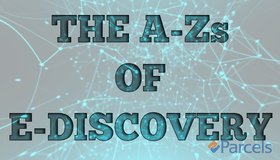 The A-Z's of eDiscovery | Parcels, Inc.